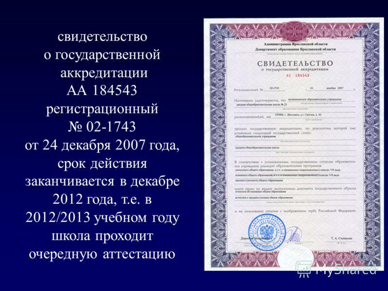 свидетельство о государственной аккредитации АА 184543 регистрационный 02-1743 от 24 декабря 2007 года, срок действия заканчивается в декабре 2012 года, т.е. в 2012/2013 учебном году школа проходит очередную аттестацию