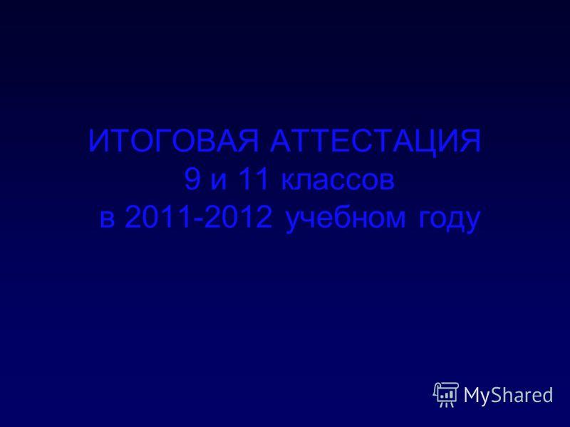 ИТОГОВАЯ АТТЕСТАЦИЯ 9 и 11 классов в 2011-2012 учебном году