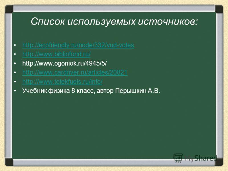 Список используемых источников: http://ecofriendly.ru/node/332/vud-votes http://www.bibliofond.ru/ http://www.ogoniok.ru/4945/5/ http://www.cardriver.ru/articles/20821 http://www.totekfuels.ru/info/ Учебник физика 8 класс, автор Пёрышкин А.В.