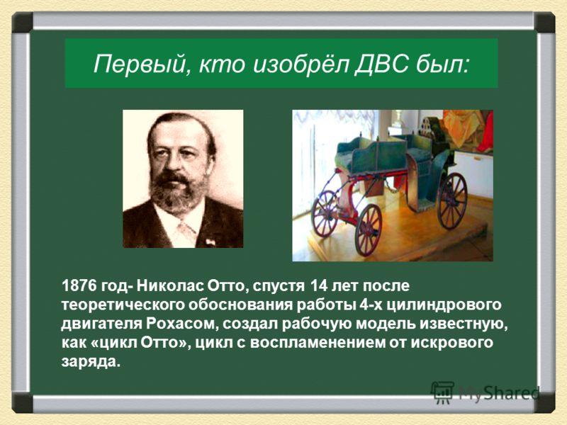 Первый, кто изобрёл ДВС был: 1876 год- Николас Отто, спустя 14 лет после теоретического обоснования работы 4-х цилиндрового двигателя Рохасом, создал рабочую модель известную, как «цикл Отто», цикл с воспламенением от искрового заряда.