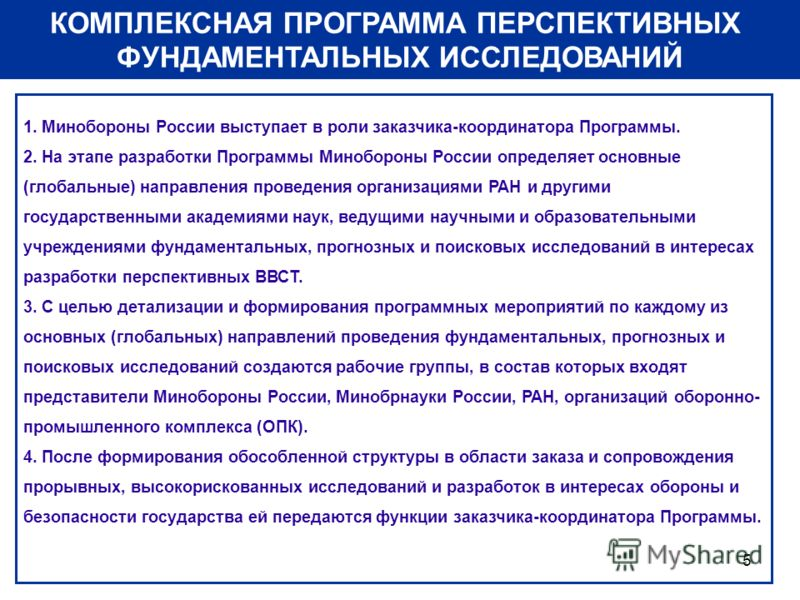 5 КОМПЛЕКСНАЯ ПРОГРАММА ПЕРСПЕКТИВНЫХ ФУНДАМЕНТАЛЬНЫХ ИССЛЕДОВАНИЙ 1. Минобороны России выступает в роли заказчика-координатора Программы. 2. На этапе разработки Программы Минобороны России определяет основные (глобальные) направления проведения орга