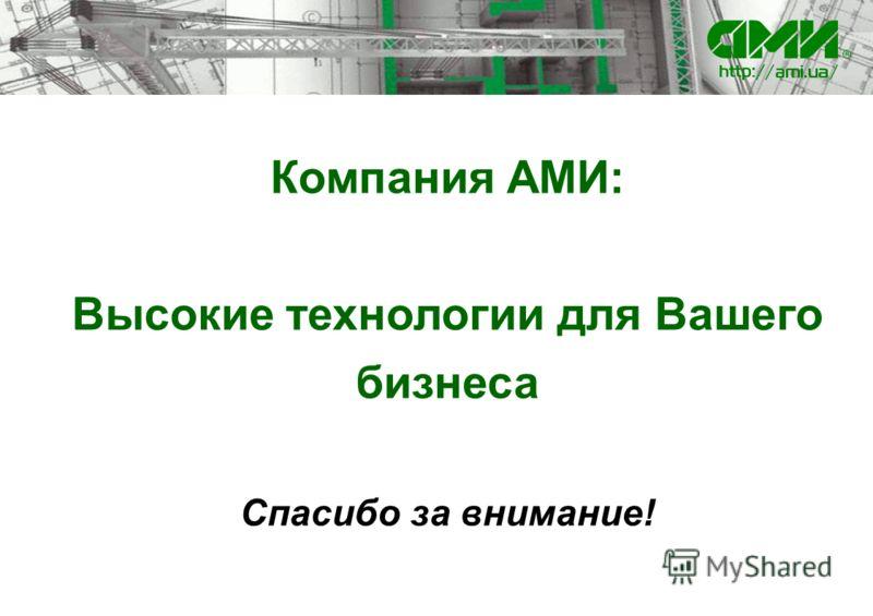 Компания АМИ: Высокие технологии для Вашего бизнеса Спасибо за внимание!