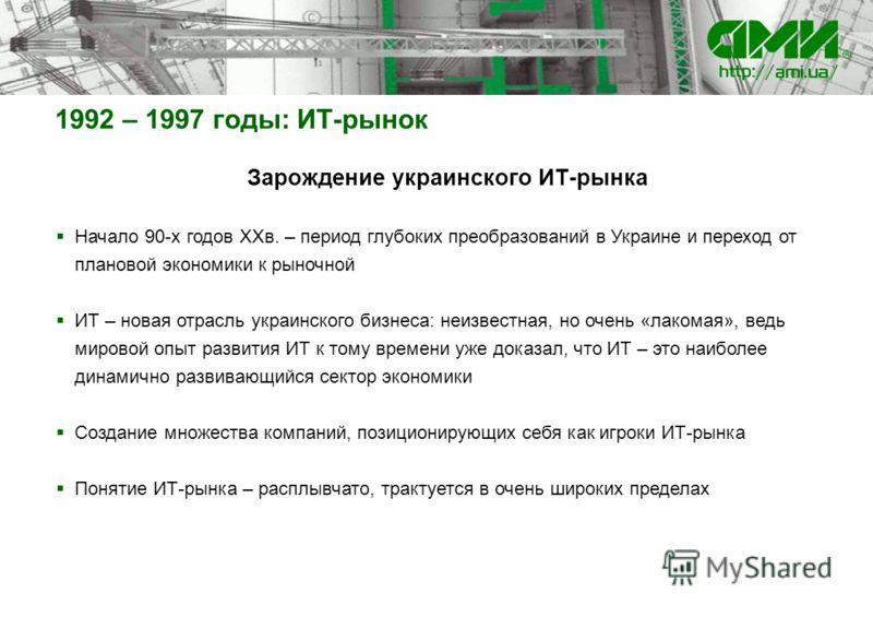 Зарождение украинского ИТ-рынка Начало 90-х годов ХХв. – период глубоких преобразований в Украине и переход от плановой экономики к рыночной ИТ – новая отрасль украинского бизнеса: неизвестная, но очень «лакомая», ведь мировой опыт развития ИТ к тому