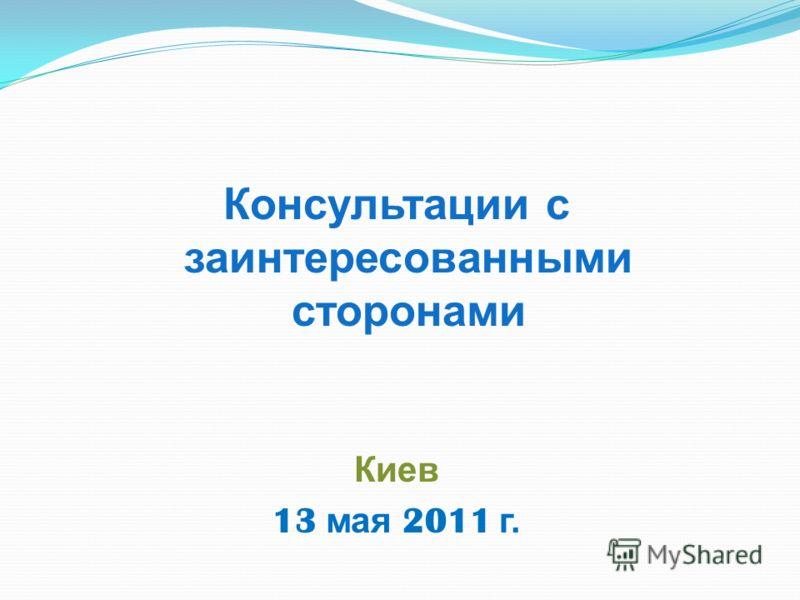 Консультации с заинтересованными сторонами Киев 13 мая 2011 г.