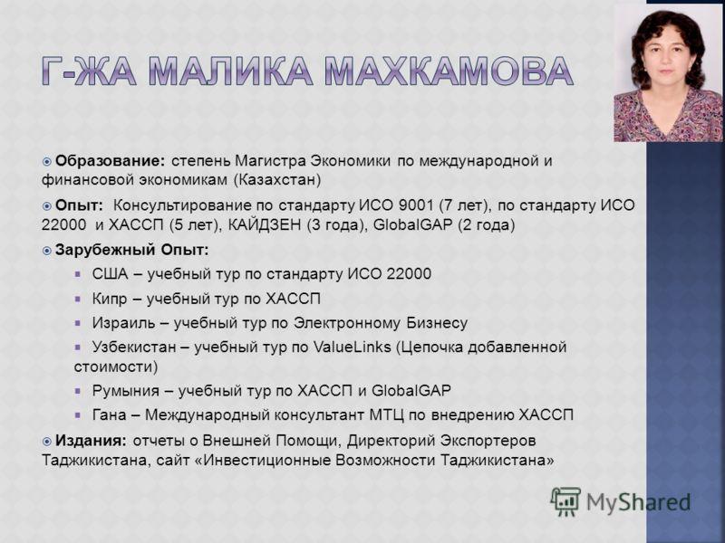 Образование: степень Магистра Экономики по международной и финансовой экономикам (Казахстан) Опыт: Консультирование по стандарту ИСО 9001 (7 лет), по стандарту ИСО 22000 и ХАССП (5 лет), КАЙДЗЕН (3 года), GlobalGAP (2 года) Зарубежный Опыт: США – уче