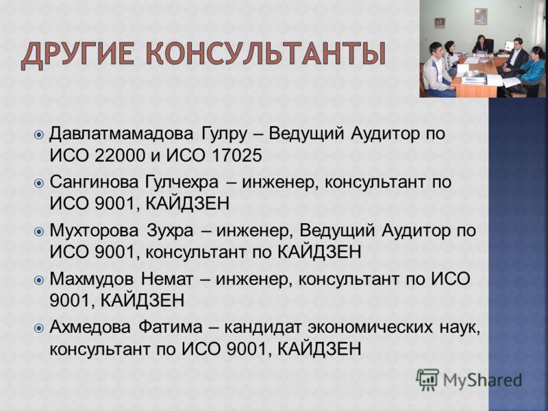 Давлатмамадова Гулру – Ведущий Аудитор по ИСО 22000 и ИСО 17025 Сангинова Гулчехра – инженер, консультант по ИСО 9001, КАЙДЗЕН Мухторова Зухра – инженер, Ведущий Аудитор по ИСО 9001, консультант по КАЙДЗЕН Махмудов Немат – инженер, консультант по ИСО