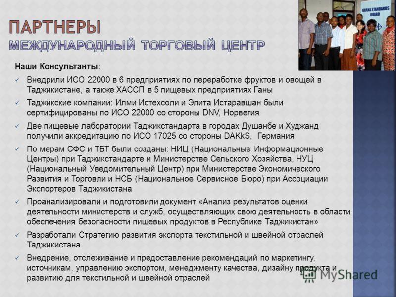 Наши Консультанты: Внедрили ИСО 22000 в 6 предприятиях по переработке фруктов и овощей в Таджикистане, а также ХАССП в 5 пищевых предприятиях Ганы Таджикские компании: Илми Истехсоли и Элита Истаравшан были сертифицированы по ИСО 22000 со стороны DNV