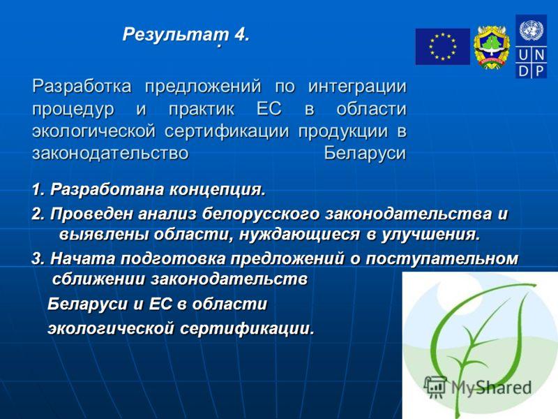 . Разработка предложений по интеграции процедур и практик ЕС в области экологической сертификации продукции в законодательство Беларуси 1. Разработана концепция. 2. Проведен анализ белорусского законодательства и выявлены области, нуждающиеся в улучш