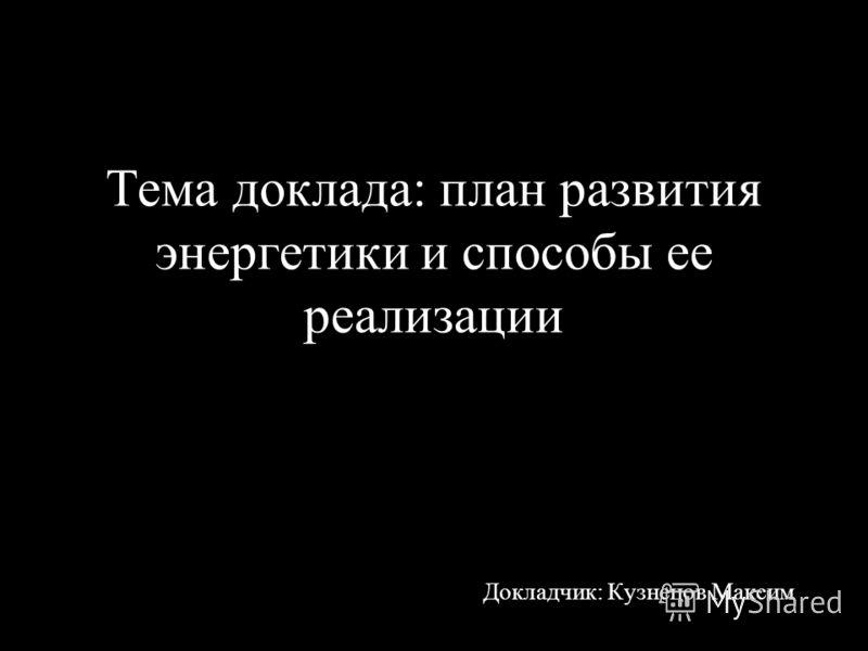 Тема доклада: план развития энергетики и способы ее реализации Докладчик: Кузнецов Максим