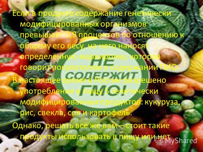 Если в продукте содержание генетически модифицированных организмов превышает 0,9 процентов по отношению к общему его весу, на него наносят определенную маркировку, которая говорит покупателям о содержании ГМО. В настоящее время в России разрешено упо
