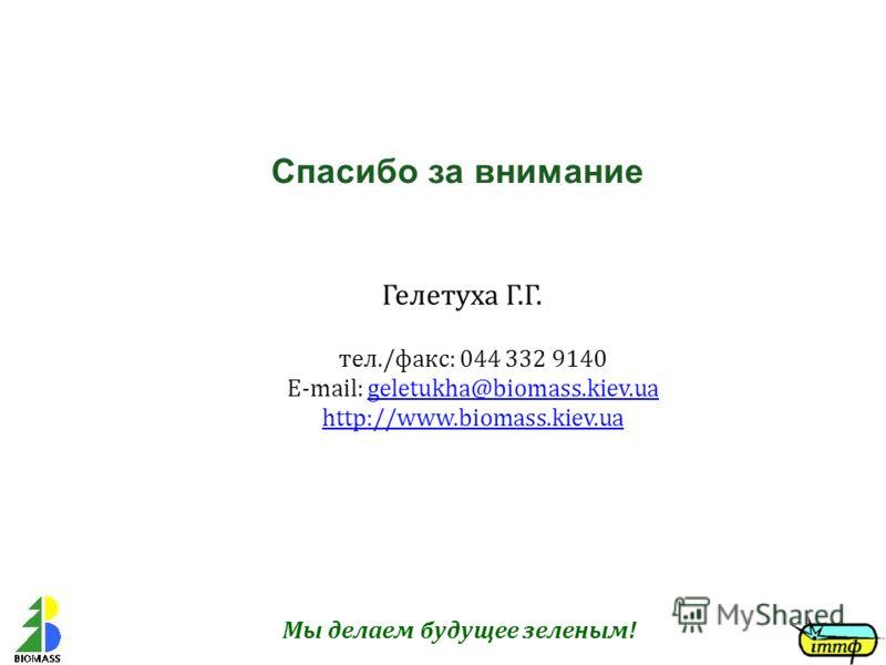 Гелетуха Г.Г. тел./факс: 044 332 9140 E-mail: geletukha@biomass.kiev.ua http://www.biomass.kiev.uageletukha@biomass.kiev.ua http://www.biomass.kiev.ua Спасибо за внимание Мы делаем будущее зеленым!