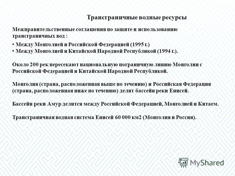Трансграничные водные ресурсы Межправительственные соглашения по защите и использованию трансграничных вод : Между Монголией и Российской Федерацией (1995 г.) Между Монголией и Китайской Народной Республикой (1994 г.). Около 200 рек пересекают национ