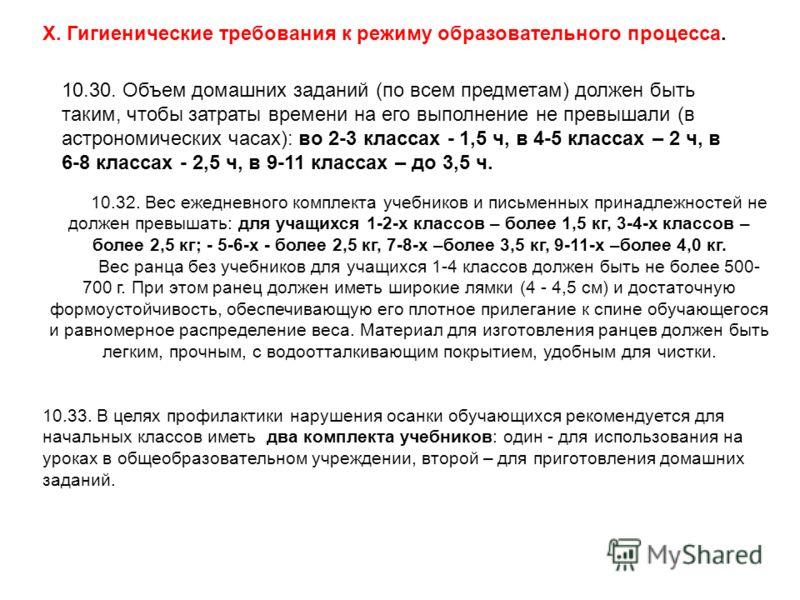 X. Гигиенические требования к режиму образовательного процесса. 10.30. Объем домашних заданий (по всем предметам) должен быть таким, чтобы затраты времени на его выполнение не превышали (в астрономических часах): во 2-3 классах - 1,5 ч, в 4-5 классах