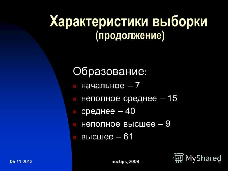 05.11.2012ноябрь, 20084 Характеристики выборки (продолжение) Образование : начальное – 7 неполное среднее – 15 среднее – 40 неполное высшее – 9 высшее – 61