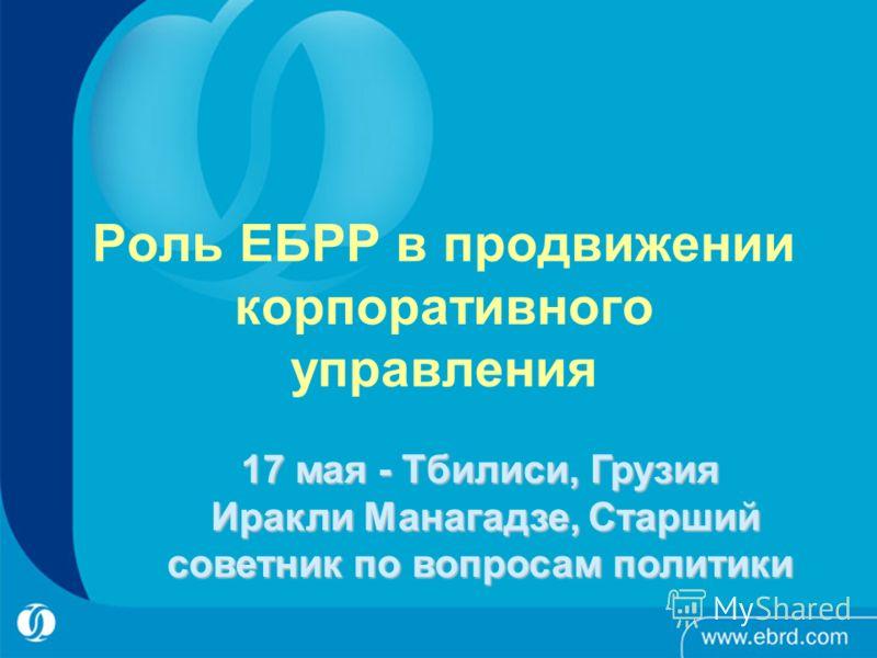 Роль ЕБРР в продвижении корпоративного управления 17 мая - Тбилиси, Грузия Иракли Манагадзе, Старший советник по вопросам политики