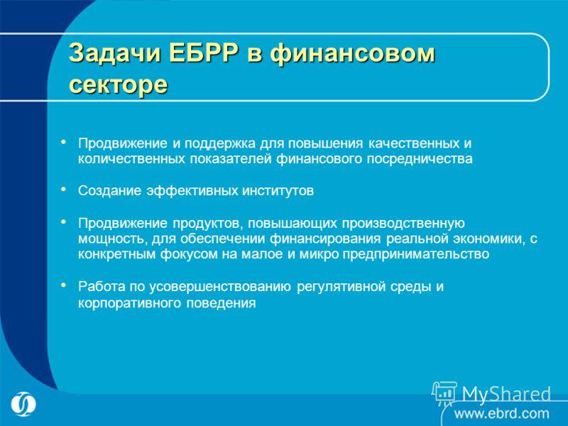 Задачи ЕБРР в финансовом секторе Продвижение и поддержка для повышения качественных и количественных показателей финансового посредничества Создание эффективных институтов Продвижение продуктов, повышающих производственную мощность, для обеспечении ф
