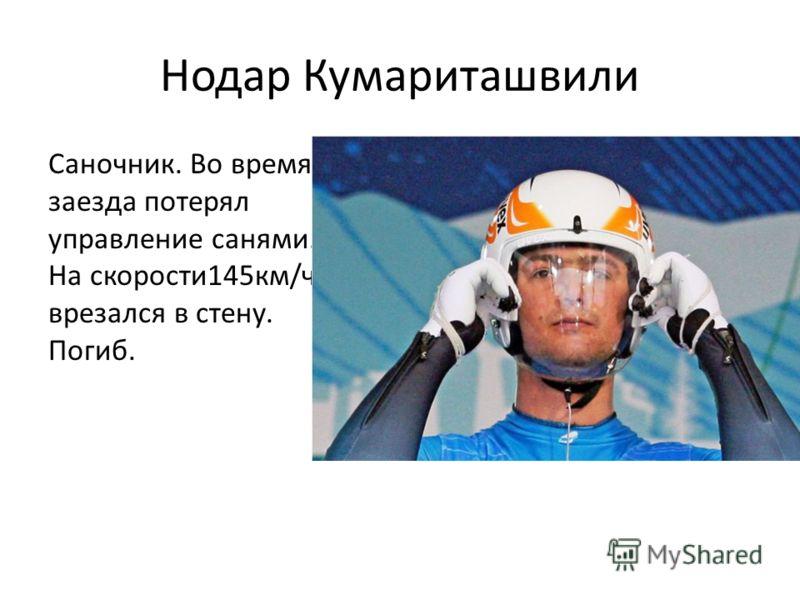 Нодар Кумариташвили Саночник. Во время заезда потерял управление санями. На скорости145км/ч врезался в стену. Погиб.