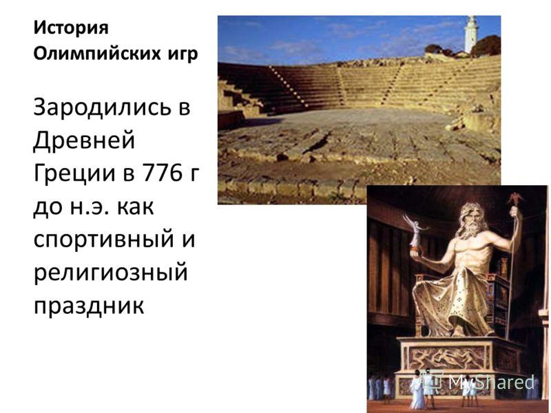 История Олимпийских игр Зародились в Древней Греции в 776 г до н.э. как спортивный и религиозный праздник