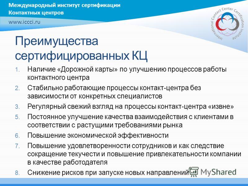 Международный институт сертификации Контактных центров www.iccci.ru Преимущества сертифицированных КЦ 1. Наличие «Дорожной карты» по улучшению процессов работы контактного центра 2. Стабильно работающие процессы контакт-центра без зависимости от конк