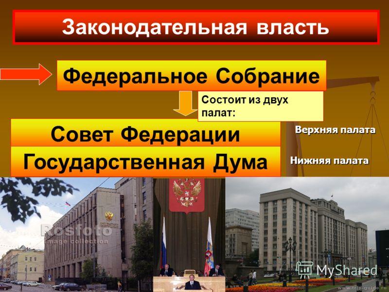 Законодательная власть Федеральное Собрание Совет Федерации Государственная Дума Верхняя палата Нижняя палата Состоит из двух палат:
