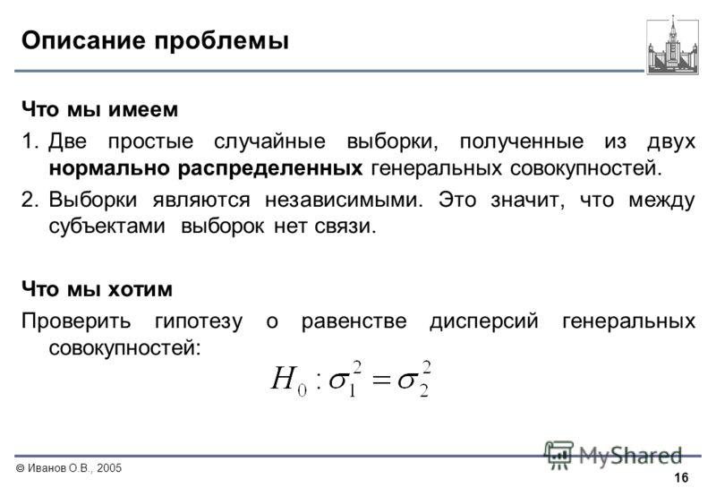 16 Иванов О.В., 2005 Описание проблемы Что мы имеем 1. Две простые случайные выборки, полученные из двух нормально распределенных генеральных совокупностей. 2. Выборки являются независимыми. Это значит, что между субъектами выборок нет связи. Что мы