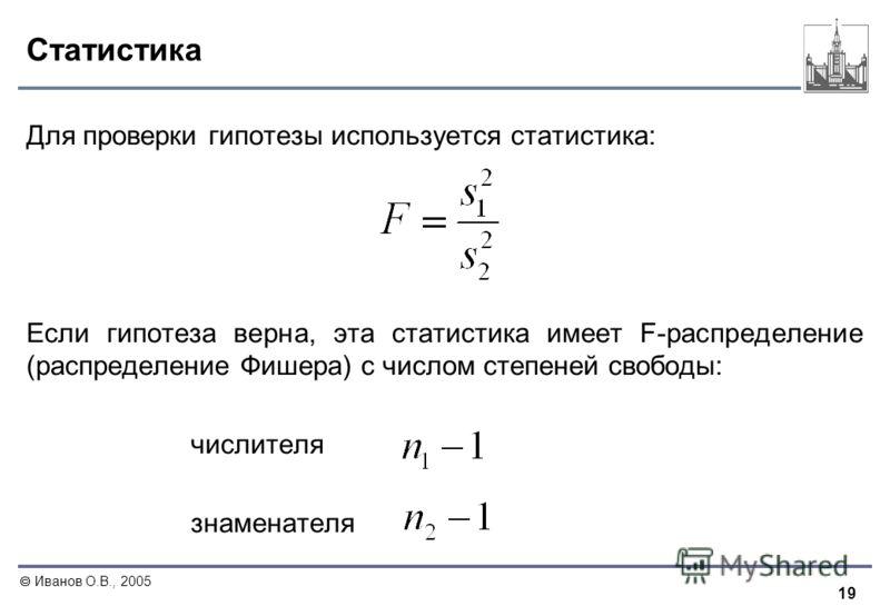 19 Иванов О.В., 2005 Статистика Для проверки гипотезы используется статистика: Если гипотеза верна, эта статистика имеет F-распределение (распределение Фишера) с числом степеней свободы: числителя знаменателя