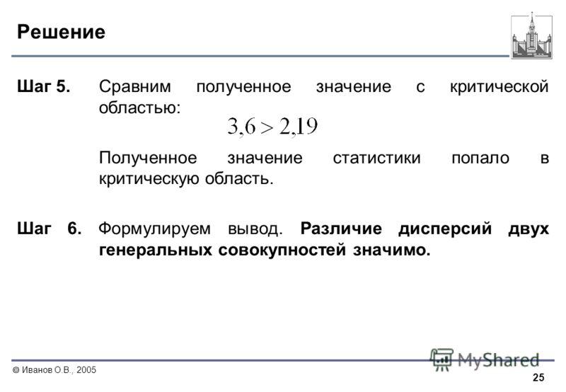 25 Иванов О.В., 2005 Решение Шаг 5. Сравним полученное значение с критической областью: Полученное значение статистики попало в критическую область. Шаг 6. Формулируем вывод. Различие дисперсий двух генеральных совокупностей значимо.
