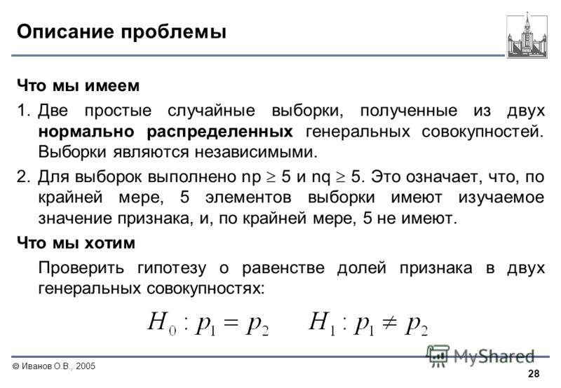 28 Иванов О.В., 2005 Описание проблемы Что мы имеем 1. Две простые случайные выборки, полученные из двух нормально распределенных генеральных совокупностей. Выборки являются независимыми. 2. Для выборок выполнено np 5 и nq 5. Это означает, что, по кр