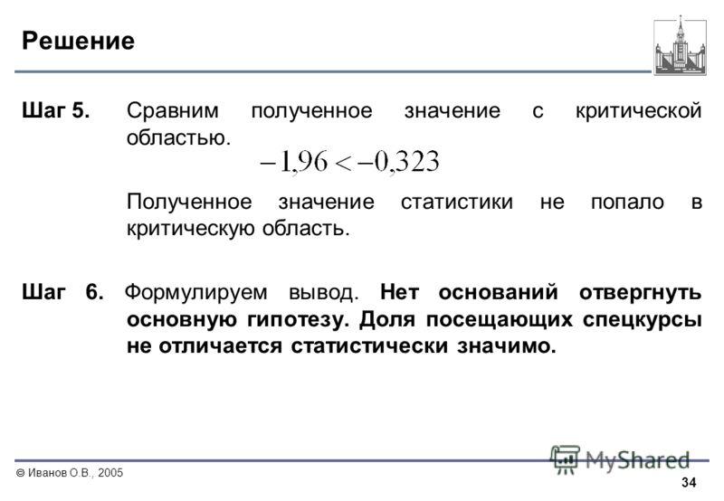 34 Иванов О.В., 2005 Решение Шаг 5. Сравним полученное значение с критической областью. Полученное значение статистики не попало в критическую область. Шаг 6. Формулируем вывод. Нет оснований отвергнуть основную гипотезу. Доля посещающих спецкурсы не