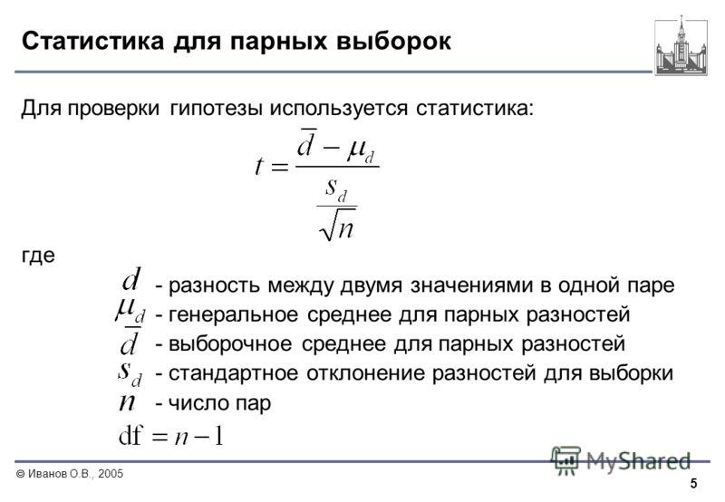 5 Иванов О.В., 2005 Статистика для парных выборок Для проверки гипотезы используется статистика: где - разность между двумя значениями в одной паре - генеральное среднее для парных разностей - выборочное среднее для парных разностей - стандартное отк
