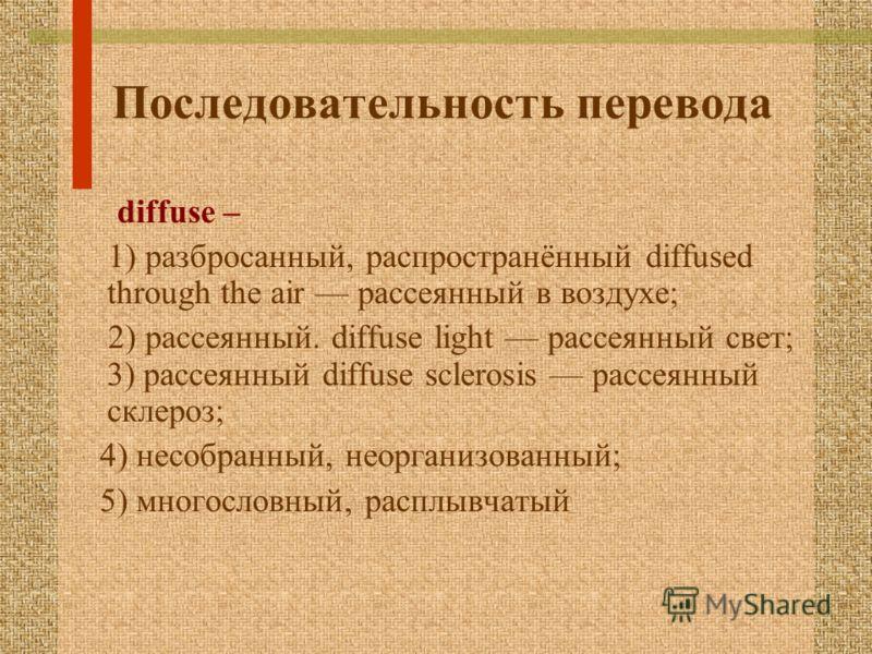 Последовательность перевода diffuse – 1) разбросанный, распространённый diffused through the air рассеянный в воздухе; 2) рассеянный. diffuse light рассеянный свет; 3) рассеянный diffuse sclerosis рассеянный склероз; 4) несобранный, неорганизованный;