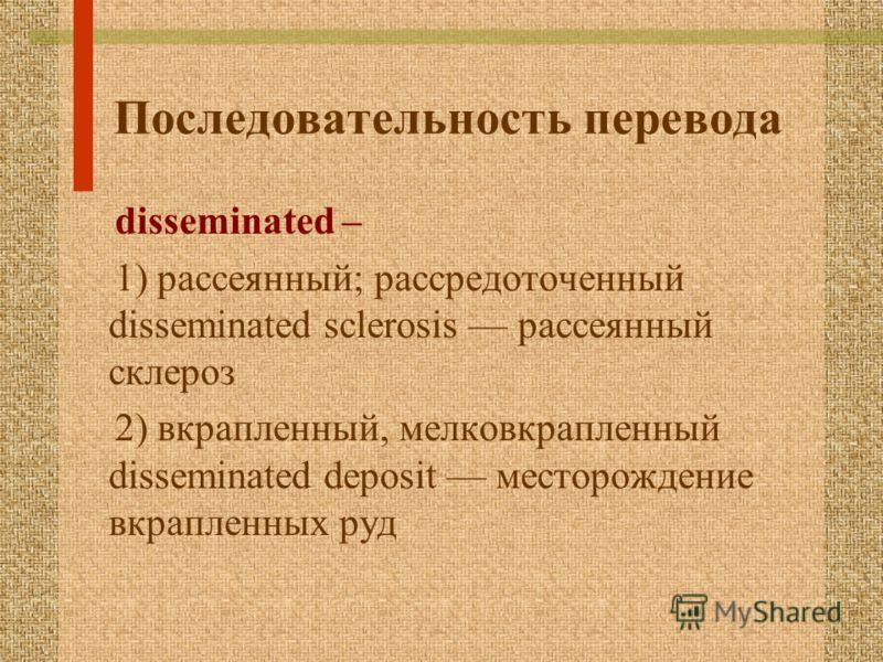 Последовательность перевода disseminated – 1) рассеянный; рассредоточенный disseminated sclerosis рассеянный склероз 2) вкрапленный, мелковкрапленный disseminated deposit месторождение вкрапленных руд