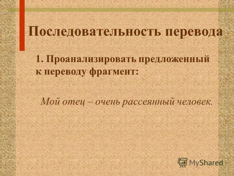 Последовательность перевода 1. Проанализировать предложенный к переводу фрагмент: Мой отец – очень рассеянный человек.