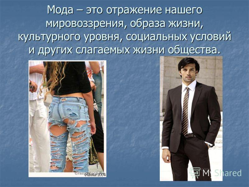 Мода – это отражение нашего мировоззрения, образа жизни, культурного уровня, социальных условий и других слагаемых жизни общества.