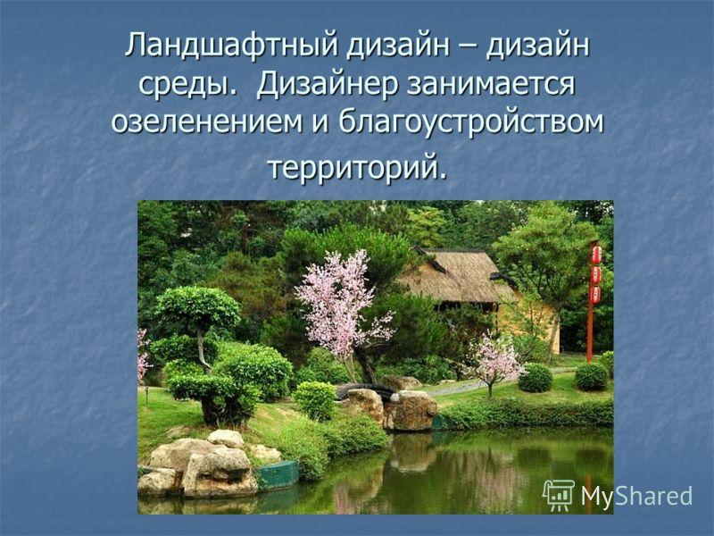 Ландшафтный дизайн – дизайн среды. Дизайнер занимается озеленением и благоустройством территорий.