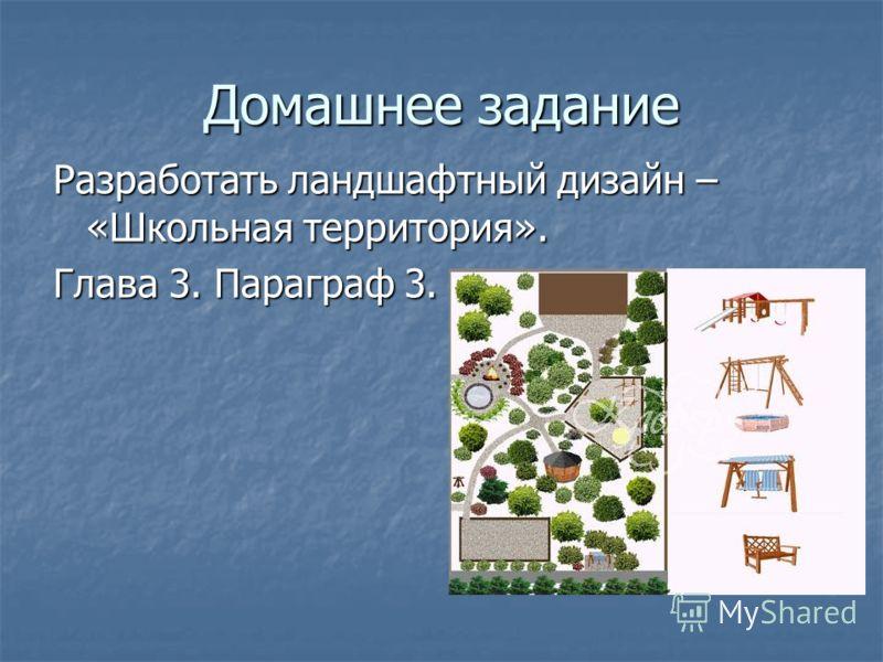 Домашнее задание Разработать ландшафтный дизайн – «Школьная территория». Глава 3. Параграф 3.