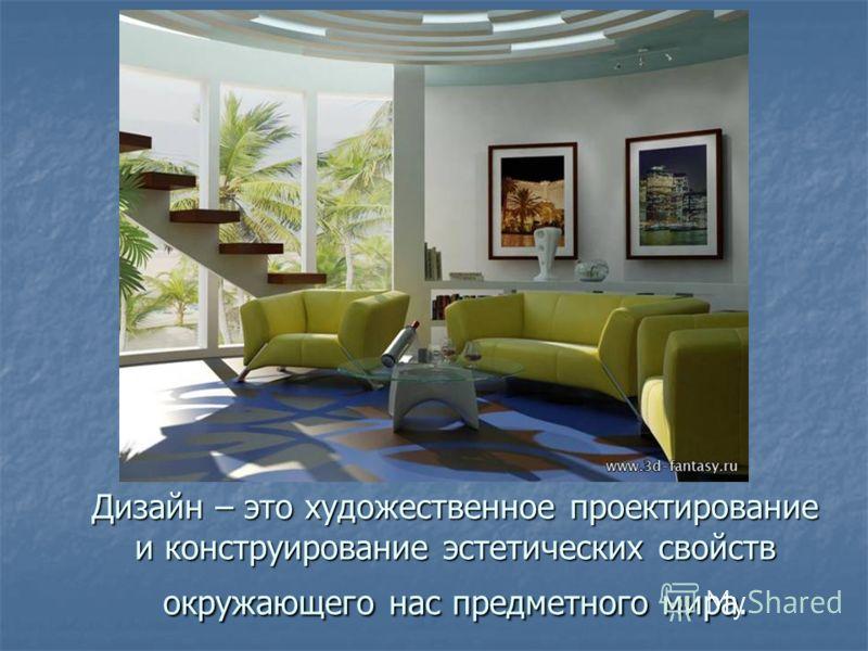 Дизайн – это художественное проектирование и конструирование эстетических свойств окружающего нас предметного мира.