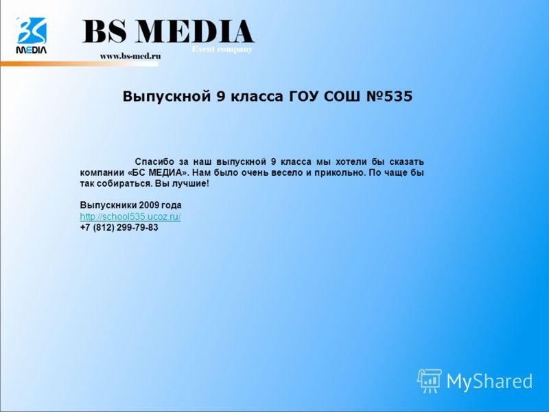 Выпускной 9 класса ГОУ СОШ 535 Спасибо за наш выпускной 9 класса мы хотели бы сказать компании «БС МЕДИА». Нам было очень весело и прикольно. По чаще бы так собираться. Вы лучшие! Выпускники 2009 года http://school535.ucoz.ru/ +7 (812) 299-79-83