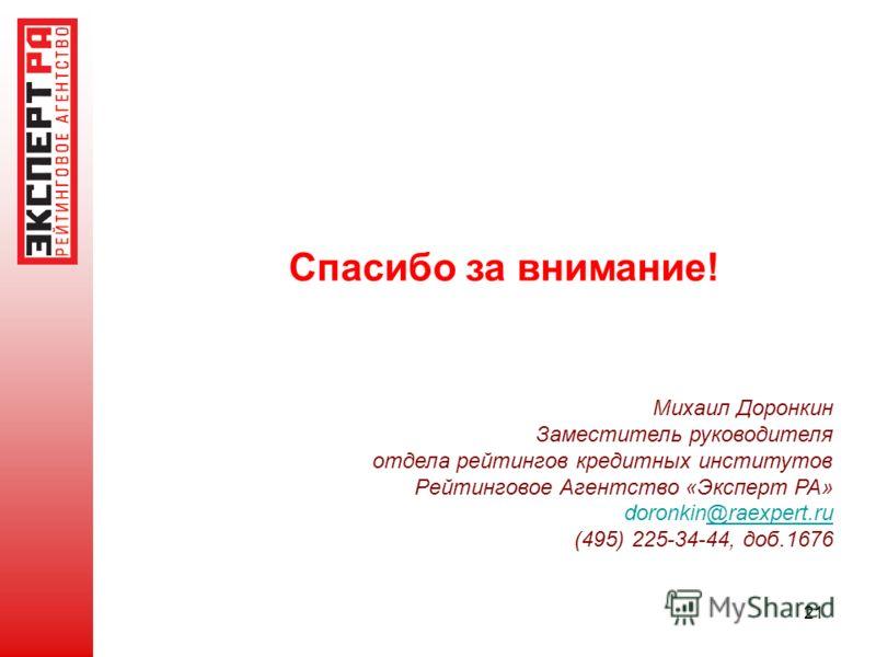 21 Спасибо за внимание! Михаил Доронкин Заместитель руководителя отдела рейтингов кредитных институтов Рейтинговое Агентство «Эксперт РА» doronkin@raexpert.ru@raexpert.ru (495) 225-34-44, доб.1676