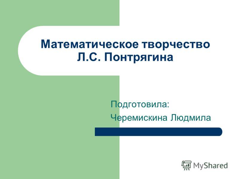 Математическое творчество Л.С. Понтрягина Подготовила: Черемискина Людмила