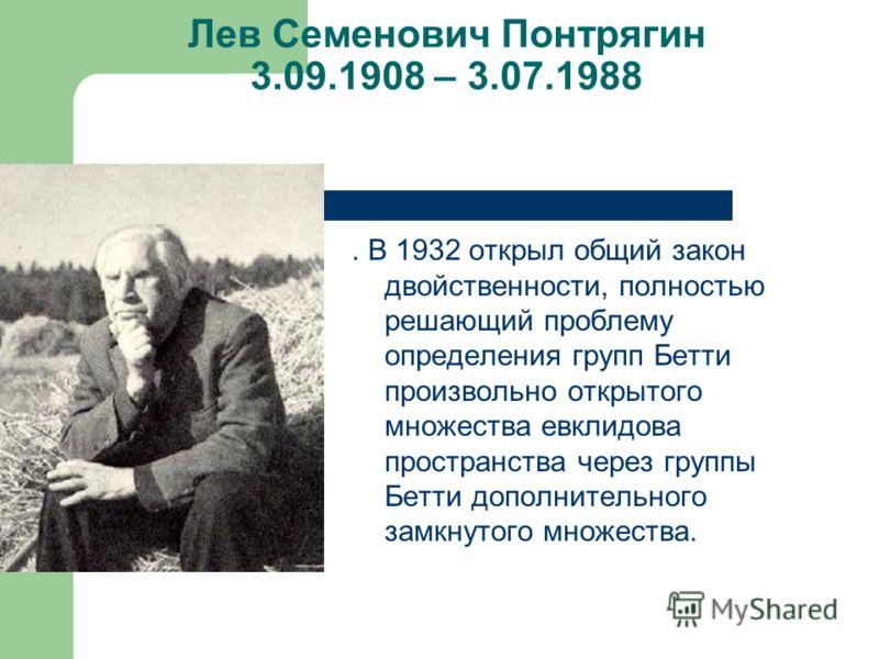 Лев Семенович Понтрягин 3.09.1908 – 3.07.1988. В 1932 открыл общий закон двойственности, полностью решающий проблему определения групп Бетти произвольно открытого множества евклидова пространства через группы Бетти дополнительного замкнутого множеств