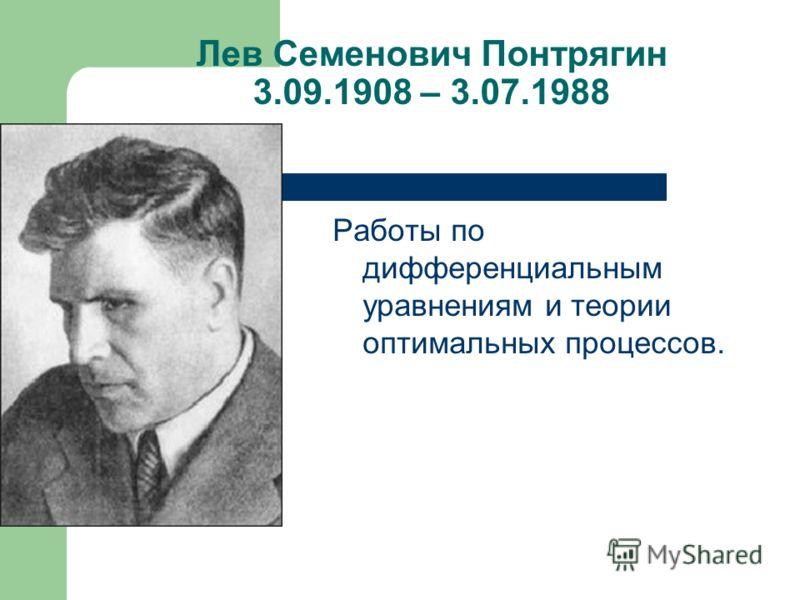 Лев Семенович Понтрягин 3.09.1908 – 3.07.1988 Работы по дифференциальным уравнениям и теории оптимальных процессов.