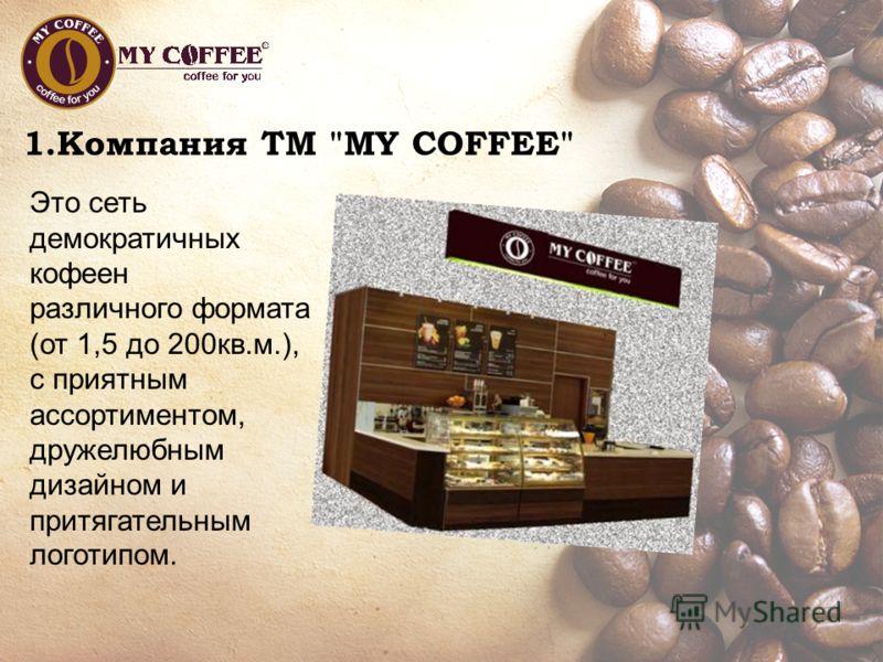 1.Компания ТМ MY COFFEE Это сеть демократичных кофеен различного формата (от 1,5 до 200кв.м.), с приятным ассортиментом, дружелюбным дизайном и притягательным логотипом.