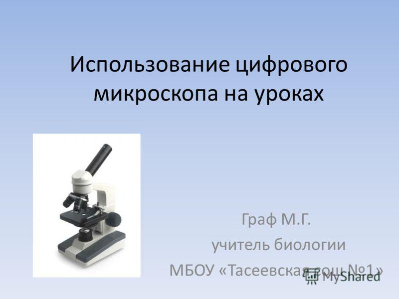 Использование цифрового микроскопа на уроках Граф М.Г. учитель биологии МБОУ «Тасеевская сош 1»
