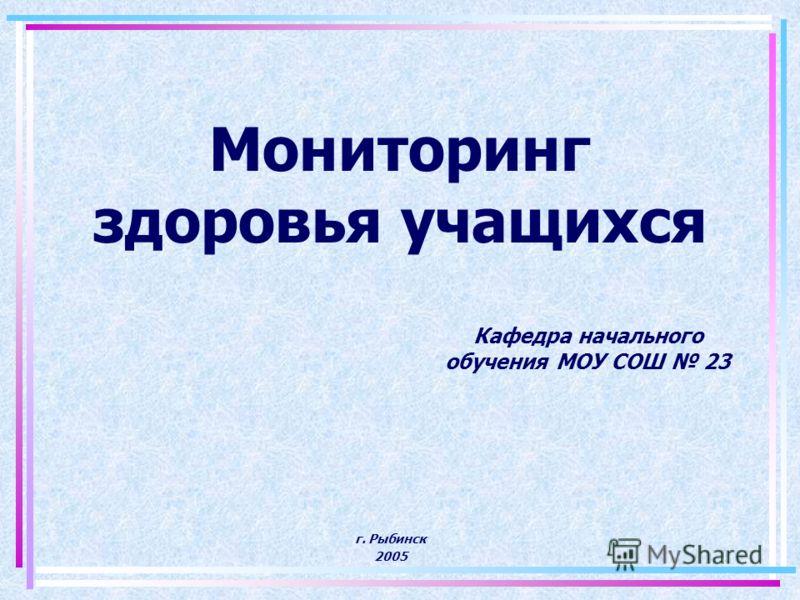 Мониторинг здоровья учащихся Кафедра начального обучения МОУ СОШ 23 г. Рыбинск 2005