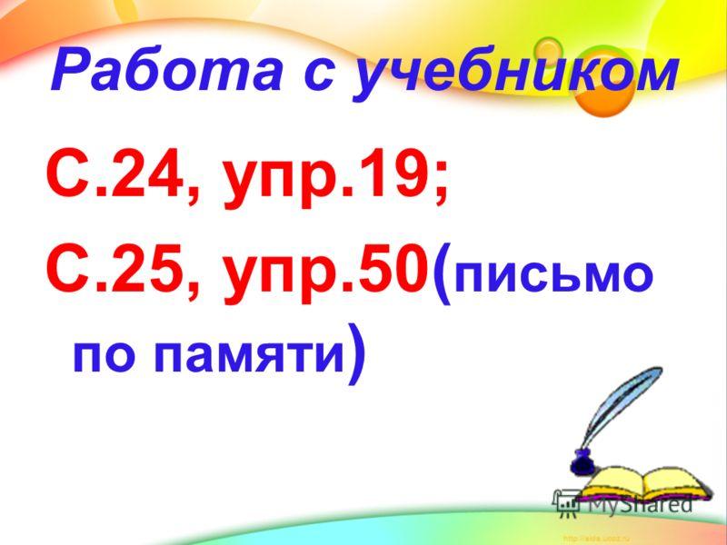 Работа с учебником С.24, упр.19; С.25, упр.50( письмо по памяти )