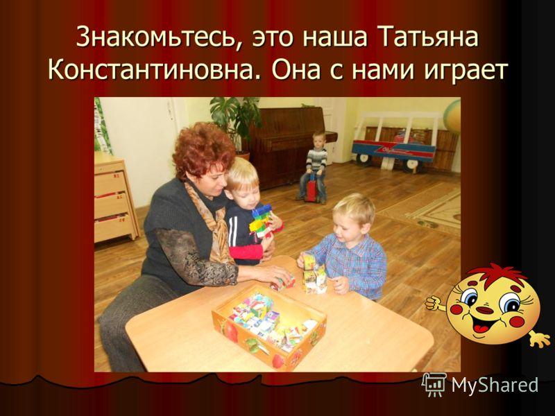3накомьтесь, это наша Татьяна Константиновна. Она с нами играет