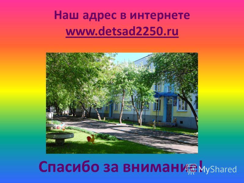 Наш адрес в интернете www.detsad2250.ru Спасибо за внимание!