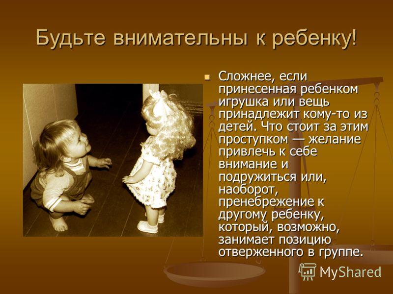 Будьте внимательны к ребенку! Сложнее, если принесенная ребенком игрушка или вещь принадлежит кому-то из детей. Что стоит за этим проступком желание привлечь к себе внимание и подружиться или, наоборот, пренебрежение к другому ребенку, который, возмо