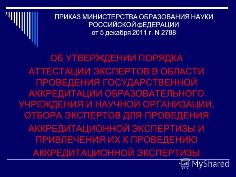 ПРИКАЗ МИНИСТЕРСТВА ОБРАЗОВАНИЯ НАУКИ РОССИЙСКОЙ фЕДЕРАЦИИ от 5 декабря 2011 г. N 2788 ОБ УТВЕРЖДЕНИИ ПОРЯДКА АТТЕСТАЦИИ ЭКСПЕРТОВ В ОБЛАСТИ ПРОВЕДЕНИЯ ГОСУДАРСТВЕННОЙ АККРЕДИТАЦИИ ОБРАЗОВАТЕЛЬНОГО УЧРЕЖДЕНИЯ И НАУЧНОЙ ОРГАНИЗАЦИИ, ОТБОРА ЭКСПЕРТОВ Д